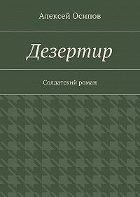 Алексей Осипов -Дезертир. Солдатский роман