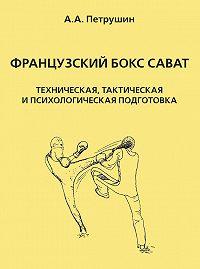 Анатолий Петрушин - Французский бокс сават. Техническая, тактическая и психологическая подготовка