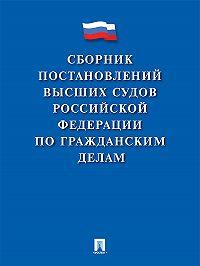 Коллектив авторов -Сборник постановлений высших судов Российской Федерации по гражданским делам