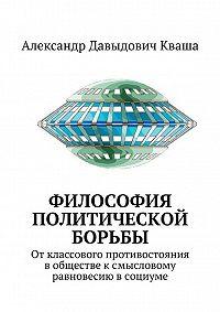Александр Кваша -Философия политической борьбы. Отклассового противостояния вобществе ксмысловому равновесию всоциуме