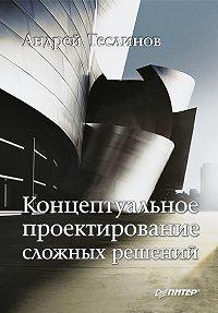 Андрей Георгиевич Теслинов - Концептуальное проектирование сложных решений