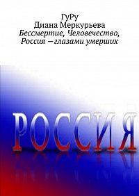 ГуРу, Диана Меркурьева - Бессмертие, Человечество, Россия – глазами умерших