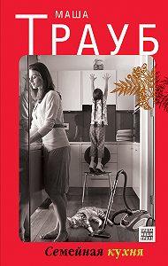 Маша Трауб -Семейная кухня (сборник)