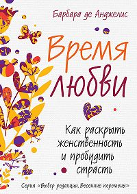 Барбара де Анджелис - Время любви. Как раскрыть женственность и пробудить страсть