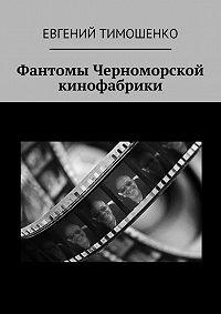 Евгений Тимошенко - Фантомы Черноморской кинофабрики