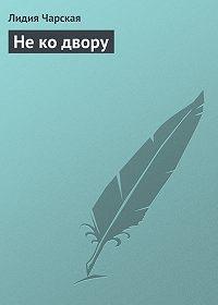 Лидия Чарская -Не ко двору