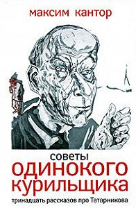 Максим Кантор - Советы одинокого курильщика. Тринадцать рассказов про Татарникова (сборник)