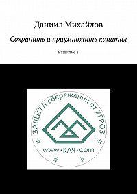 Даниил Михайлов - Сохранить и приумножить капитал