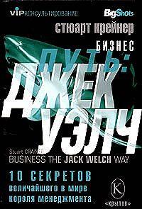 Стюарт Крейнер -Бизнес путь: Джек Уэлч. 10 секретов величайшего в мире короля менеджмента