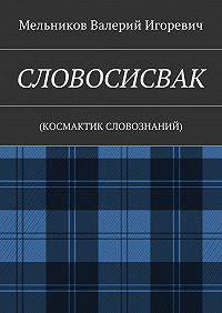 Валерий Мельников -СЛОВОСИСВАК. (КОСМАКТИК СЛОВОЗНАНИЙ)