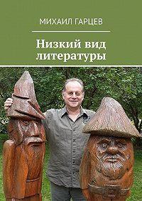 Михаил Гарцев -Низкий вид литературы