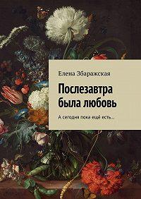 Елена Збаражская -Послезавтра была любовь. Асегодня пока ещё есть…