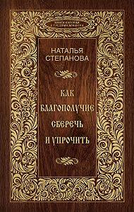 Наталья Ивановна Степанова - Как благополучие сберечь и упрочить