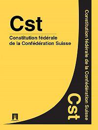 Suisse -Constitution fédérale de la Confédération Suisse – Cst.