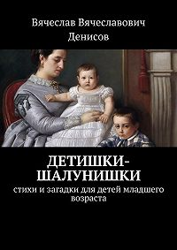 Вячеслав Денисов -Детишки-шалунишки. Стихи изагадки для детей младшего возраста