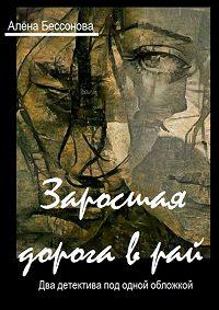 Алена Бессонова -Заросшая дорога в рай. Два детектива под одной обложкой