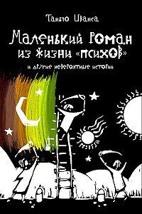 Таньчо Иванса - Маленький роман из жизни «психов» и другие невероятные истории (сборник)