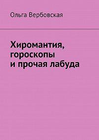 Ольга Вербовская - Хиромантия, гороскопы ипрочая лабуда