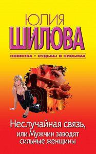 Юлия Шилова -Неслучайная связь, или Мужчин заводят сильные женщины