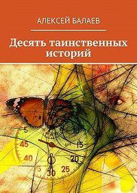 Алексей Балаев - Десять таинственных историй