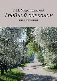 Геннадий Миропольский -Тройной одеколон. Стихи, проза, пьесы
