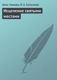 Анна Чижова, Н. А. Копылова - Исцеление святыми местами
