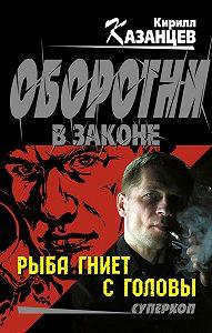 Кирилл Казанцев -Рыба гниет с головы