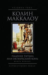 Колин Маккалоу -Падение титана, или Октябрьский конь. Книга 1