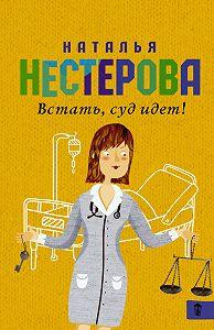Наталья Нестерова - Встать, суд идет! (сборник)