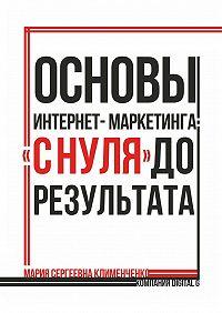 Мария Клименченко -Основы интернет-маркетинга: «снуля» дорезультата