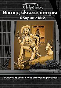Андрей Райдер -Взгляд сквозь шторы. Сборник № 2. 25 пикантных историй, которые разбудят ваши фантазии