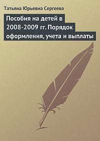 Татьяна Юрьевна Сергеева -Пособия на детей в 2008-2009 гг. Порядок оформления, учета и выплаты