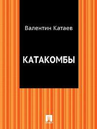 Валентин Катаев -Катакомбы