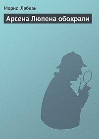 Морис  Леблан -Арсена Люпена обокрали