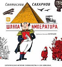 Святослав Сахарнов -Шляпа императора. Сатирическая история человечества в 100 новеллах