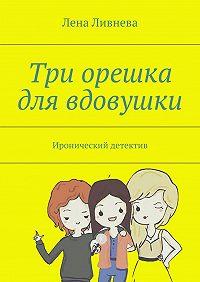Лена Ливнева -Три орешка для вдовушки