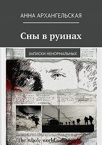 Анна Архангельская -Сны в руинах. Записки ненормальных