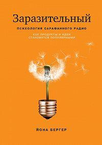 Йона Бергер -Заразительный. Психология сарафанного радио. Как продукты и идеи становятся популярными