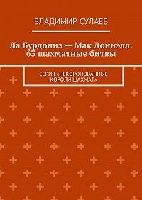 Владимир Сулаев -Ла Бурдоннэ– Мак Доннэлл. 63шахматные битвы. Серия «Некоронованные короли шахмат»