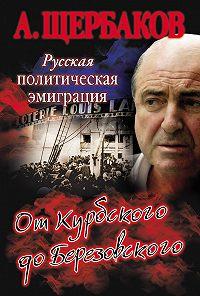 Алексей Щербаков - Русская политическая эмиграция. От Курбского до Березовского