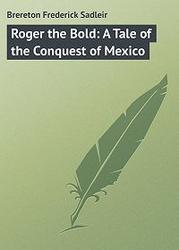 Frederick Brereton -Roger the Bold: A Tale of the Conquest of Mexico