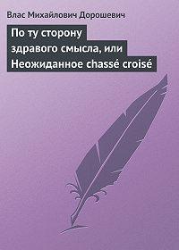 Влас Дорошевич -По ту сторону здравого смысла, или Неожиданное chassé croisé