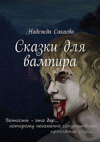 Надежда Сакаева -Сказки для вампира
