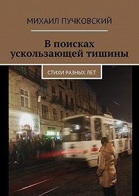 Михаил Пучковский -Впоисках ускользающей тишины. Стихи разныхлет