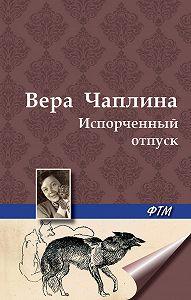 Вера Чаплина - Испорченный отпуск