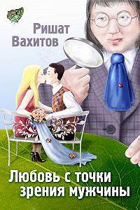 Ришат Вахитов -Любовь с точки зрения мужчины
