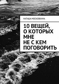 Наташа Московкина -10вещей, окоторых мне нескем поговорить