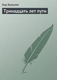 Кир Булычев -Тринадцать лет пути