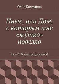 Олег Колмаков - Иные, или Дом, скоторым мне «жутко» повезло. Часть2. Жизнь продолжается?