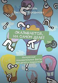 Виктория Бородинова -Оказывается, насамом деле! Интересные познавательные факты для детейи подростков
